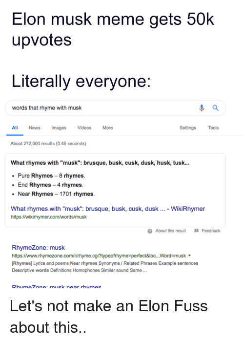 """Rhymezone: Elon musk meme gets 50  upvotes  Literally evervone  words that rhyme with musk  All  News  Images  Videos  More  Settings  Tools  About 272,000 results (0.45 seconds)  What rhymes with """"musk: brusque, busk, cusk, dusk, husk, tusk...  * Pure Rhymes - 8 rhymes  End Rhymes - 4 rhymes  Near Rhymes 1701 rhymes  What rhymes with """"musk"""": brusque, busk, cusk, dusk  https://wikirhymer.com/words/musk  - WikiRhymer  ?About this result Feedback  RhymeZone: musk  https://www.rhymezone.com/r/rhyme.cgi?typeofrhyme-perfect&loc...Word musk '  Rhymes] Lyrics and poems Near rhymes Synonyms/ Related Phrases Example sentences  Descriptive words Definitions Homophones Similar sound Same  95  hme7onemusk ne"""