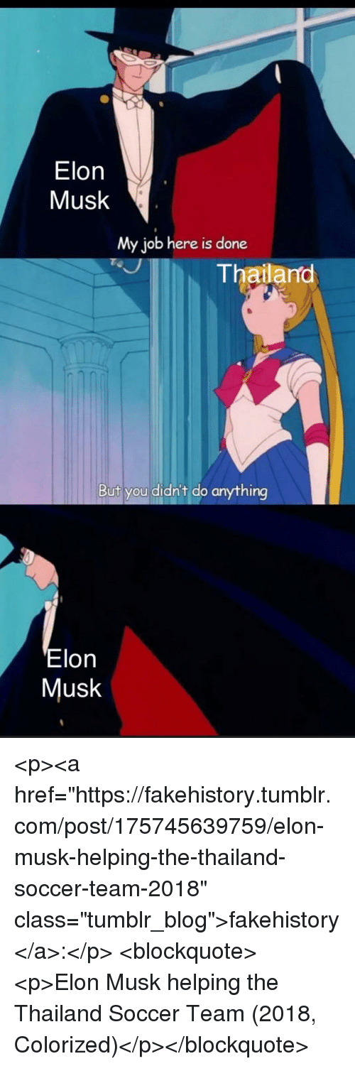 "My Job Here Is Done: Elon  Musk  My job here is done  Thailano  But you didn't do anything  Elon  Musk <p><a href=""https://fakehistory.tumblr.com/post/175745639759/elon-musk-helping-the-thailand-soccer-team-2018"" class=""tumblr_blog"">fakehistory</a>:</p>  <blockquote><p>Elon Musk helping the Thailand Soccer Team (2018, Colorized)</p></blockquote>"