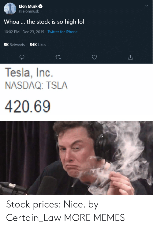 elon musk: Elon Musk O  @elonmusk  Whoa ... the stock is so high lol  10:02 PM · Dec 23, 2019 · Twitter for iPhone  54K Likes  5K Retweets  Tesla, Inc.  NASDAQ: TSLA  420.69 Stock prices: Nice. by Certain_Law MORE MEMES