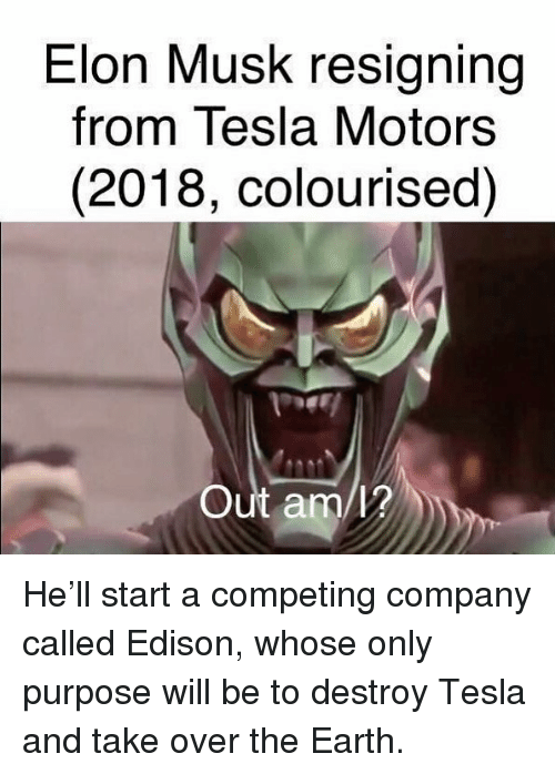 Memes, Earth, and Edison: Elon Musk resigning  from Tesla Motors  (2018, colourised)  Out am/? He'll start a competing company called Edison, whose only purpose will be to destroy Tesla and take over the Earth.