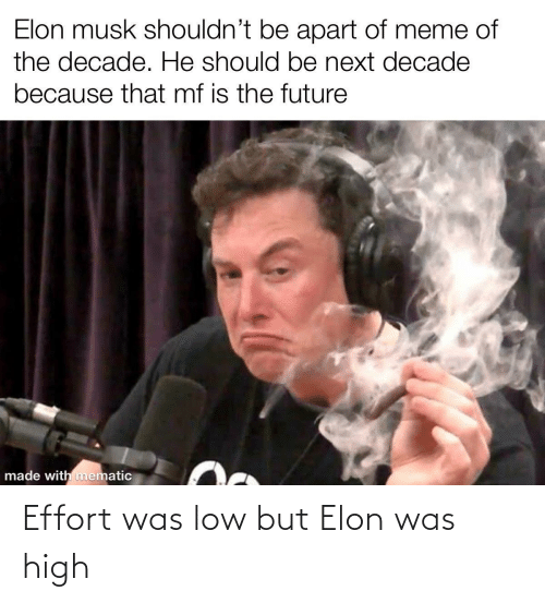 musk: Elon musk shouldn't be apart of meme of  the decade. He should be next decade  because that mf is the future  made with mematic Effort was low but Elon was high