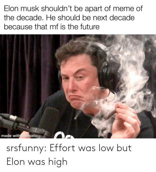 musk: Elon musk shouldn't be apart of meme of  the decade. He should be next decade  because that mf is the future  made with mematic srsfunny:  Effort was low but Elon was high