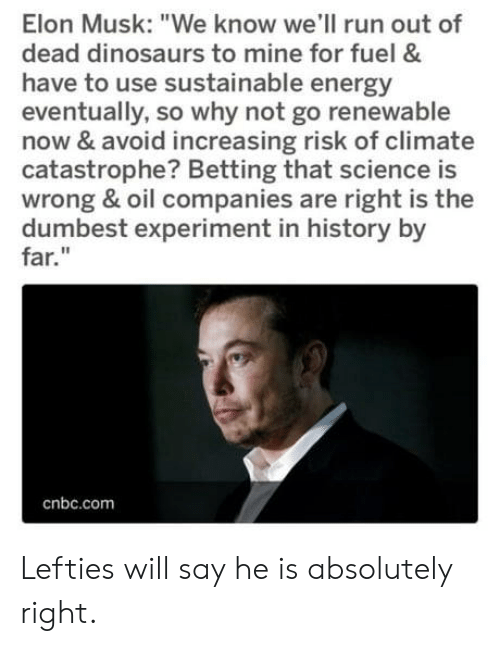 """Energy, Run, and Dinosaurs: Elon Musk: """"We know we'll run out of  dead dinosaurs to mine for fuel &  have to use sustainable energy  eventually, so why not go renewable  now & avoid increasing risk of climate  catastrophe? Betting that science is  wrong & oil companies are right is the  dumbest experiment in history by  far.""""  cnbc.com Lefties will say he is absolutely right."""