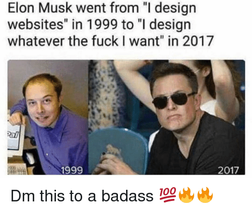 "Memes, Fuck, and Badass: Elon Musk went from ""I design  websites"" in 1999 to ""I desigr  whatever the fuck I want"" in 2017  1999  2017 Dm this to a badass 💯🔥🔥"