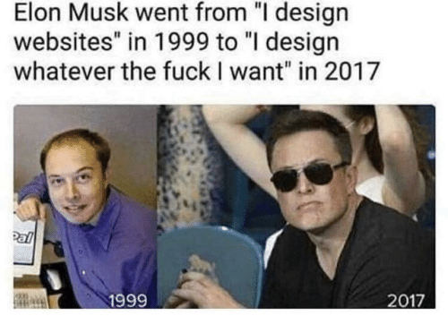 """websites: Elon Musk went from """"I design  websites"""" in 1999 to """"I design  whatever the fuckI want"""" in 2017  1999"""