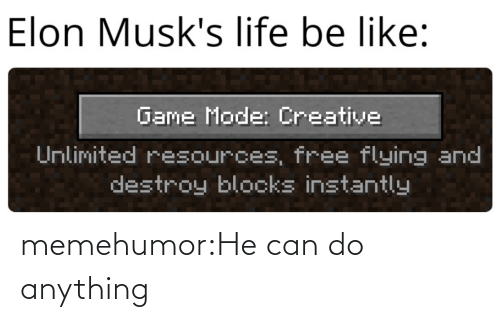 destroy: Elon Musk's life be like:  Game Mode: Creative  Unlimited resources, free flying and  destroy blocks instantly memehumor:He can do anything