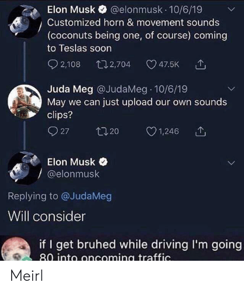 Driving, Soon..., and Traffic: @elonmusk 10/6/19  Elon Musk  Customized horn & movement sounds  (coconuts being one, of course) coming  to Teslas soon  2,108  t12,704  47.5K  Juda Meg @JudaMeg 10/6/19  May we can just upload our own sounds  clips?  27  t20  1,246  Elon Musk  @elonmusk  Replying to @JudaMeg  Will consider  if I get bruhed while driving I'm going  80 into oncoming traffic. Meirl