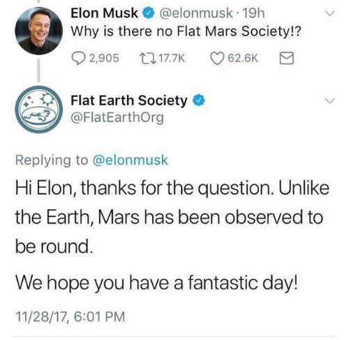 Earth, Mars, and Flat Earth: @elonmusk 19h  Why is there no Flat Mars Society!?  Elon Musk  2,905 17.7K  62.6K  Flat Earth Society  @FlatEarthOrg  Replying to @elonmusk  Hi Elon, thanks for the question. Unlike  the Earth, Mars has been observed to  be round.  We hope you have a fantastic day!  11/28/17, 6:01 PM