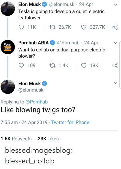 Pornhub Aria: @elonmusk 24 Apr  Elon Musk  Tesla is going to develop a quiet, electric  leafblower  t 26.7K  327.7K  11K  @Pornhub 24 Apr  Pornhub ARIA  Porn  hub  Want to collab on a dual purpose electric  blower?  109  ti 1.4K  19K  Elon Musk  @elonmusk  Replying to @Pornhub  Like blowing twigs too?  7:55 am 24 Apr 2019 Twitter for iPhone  23K Likes  1.5K Retweets blessedimagesblog:  blessed_collab
