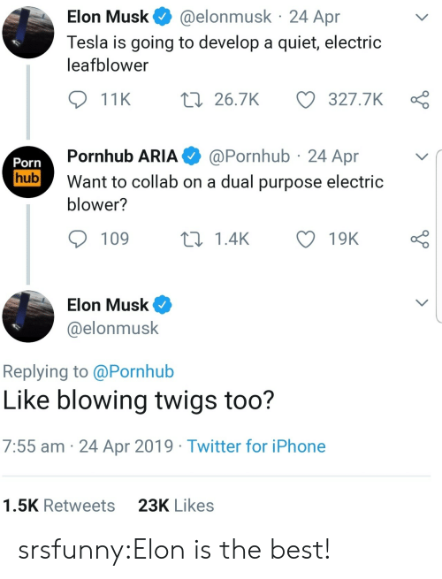 Pornhub Aria: @elonmusk 24 Apr  Elon Musk  Tesla is going to develop a quiet, electric  leafblower  t 26.7K  327.7K  11K  @Pornhub 24 Apr  Pornhub ARIA  Porn  hub  Want to collab on a dual purpose electric  blower?  109  L1.4K  19K  Elon Musk  @elonmusk  Replying to @Pornhub  Like blowing twigs too?  7:55 am 24 Apr 2019 Twitter for iPhone  23K Likes  1.5K Retweets srsfunny:Elon is the best!