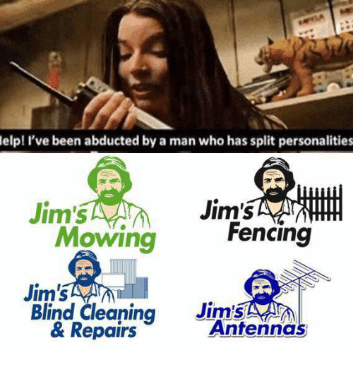 fencing: elp! I've been abducted by a man who has split personalities  Jim's  Jim's  Fencing  Mowing  Jim's  Jim's  Blind Cleaning  Antenna  & Repairs