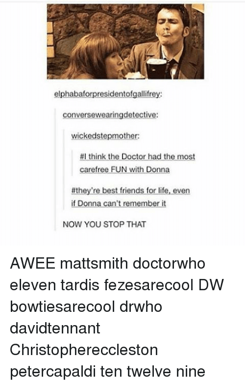 wicke: elphabaf  residentofgallifre  conversewearingdetective:  wicked stepmother:  #I think the Doctor had the most  carefree FUN With Donne  #they're best friends for life, even  if Donna can't remember it  NOW YOU STOP THAT AWEE mattsmith doctorwho eleven tardis fezesarecool DW bowtiesarecool drwho davidtennant Christophereccleston petercapaldi ten twelve nine