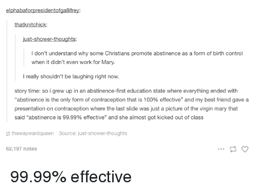 """Story Time: elphabaforpresidentofgallifrey:  thatknitchick  I don't understand why some Christians promote abstinence as a form of birth control  when it didn't even work for Mary.  l really shouldn't be laughing right now.  story time: so i grew up in an abstinence-first education state where everything ended with  """"abstinence is the only form of contraception that is 100% effective"""" and my best friend gave a  presentation on contraception where the last slide was just a picture of the virgin mary that  said """"abstinence is 99.99% effective"""" and she almost got kicked out of class  thewaywardqueen Source: just-shower-thoughts  62,197 notes 99.99% effective"""