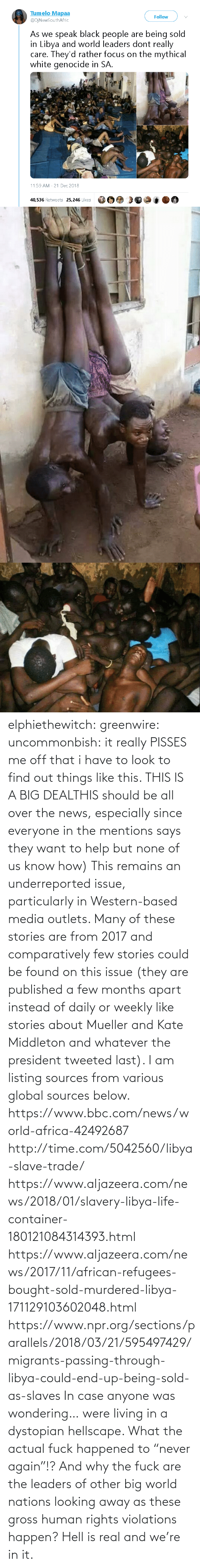 "big: elphiethewitch: greenwire:  uncommonbish:  it really PISSES me off that i have to look to find out things like this. THIS IS A BIG DEALTHIS should be all over the news, especially since everyone in the mentions says they want to help but none of us know how)  This remains an underreported issue, particularly in Western-based media outlets. Many of these stories are from 2017 and comparatively few stories could be found on this issue (they are published a few months apart instead of daily or weekly like stories about Mueller and Kate Middleton and whatever the president tweeted last). I am listing sources from various global sources below.  https://www.bbc.com/news/world-africa-42492687 http://time.com/5042560/libya-slave-trade/ https://www.aljazeera.com/news/2018/01/slavery-libya-life-container-180121084314393.html https://www.aljazeera.com/news/2017/11/african-refugees-bought-sold-murdered-libya-171129103602048.html https://www.npr.org/sections/parallels/2018/03/21/595497429/migrants-passing-through-libya-could-end-up-being-sold-as-slaves   In case anyone was wondering… were living in a dystopian hellscape.  What the actual fuck happened to ""never again""!? And why the fuck are the leaders of other big world nations looking away as these gross human rights violations happen?  Hell is real and we're in it."