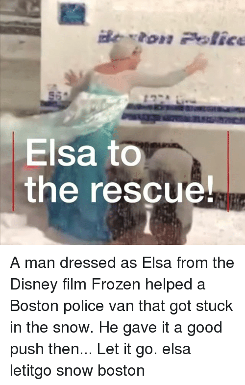Disney, Elsa, and Frozen: Elsa to  the rescue! A man dressed as Elsa from the Disney film Frozen helped a Boston police van that got stuck in the snow. He gave it a good push then... Let it go. elsa letitgo snow boston