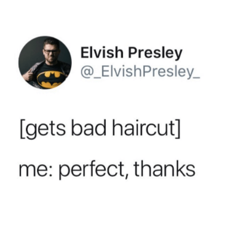 Bad, Haircut, and Perfect: Elvish Presley  @_ElvishPresley  [gets bad haircut]  me: perfect, thanks