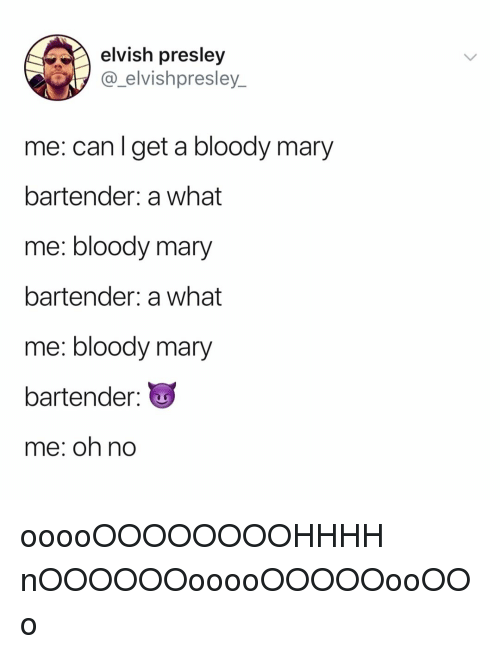 Bloody Mary: elvish presley  @_elvishpresley_  me: can l get a bloody mary  bartender: a what  me: bloody mary  bartender: a what  me: bloody mary  bartender  me: oh no ooooOOOOOOOOHHHH nOOOOOOooooOOOOOooOOo