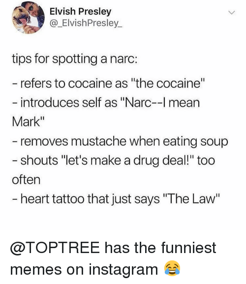 """Narc: Elvish Presley  @_ElvishPresley  tips for spotting a narc:  refers to cocaine as """"the cocaine""""  introduces self as """"Narc-l mean  Mark""""  removes mustache when eating soup  shouts """"let's make a drug deal!"""" too  often  heart tattoo that just says """"The Law @TOPTREE has the funniest memes on instagram 😂"""