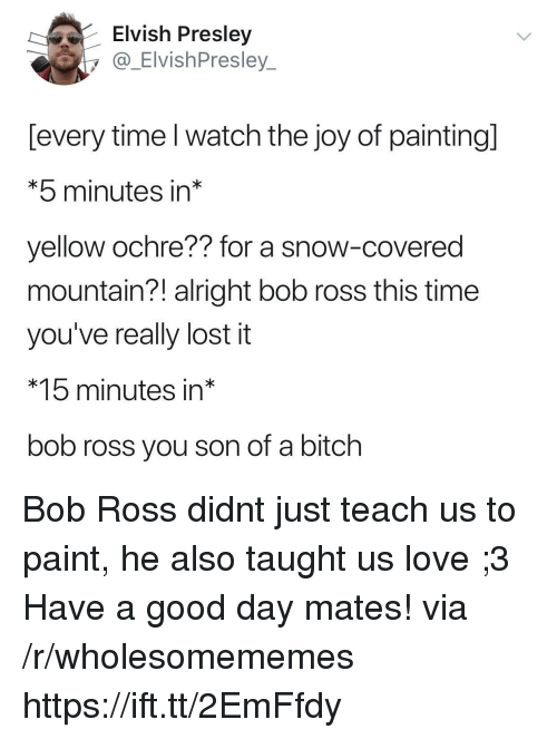 Bitch, Love, and Lost: Elvish Presley  y @ ElvishPresley  [every time l watch the joy of paintingl  *5 minutes in*  yellow ochre?? for a snow-covered  mountain?! alright bob ross this time  you've really lost it  *15 minutes in*  bob ross you son of a bitch Bob Ross didnt just teach us to paint, he also taught us love ;3 Have a good day mates! via /r/wholesomememes https://ift.tt/2EmFfdy