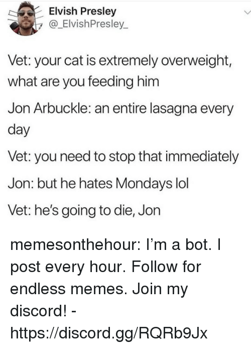 Stop That: Elvish Presley  y_ElvishPresley  Vet: your cat is extremely overweight,  what are you feeding him  Jon Arbuckle: an entire lasagna every  day  Vet: you need to stop that immediately  Jon: but he hates Mondays lol  Vet: he's going to die, Jon memesonthehour:  I'm a bot. I post every hour. Follow for endless memes. Join my discord! - https://discord.gg/RQRb9Jx