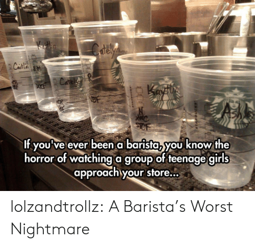 Barista: elyn  Casta an  Cafe  f youve ever been abarista, you know the  horror of watching a group of teenage girls  approach your store... lolzandtrollz:  A Barista's Worst Nightmare