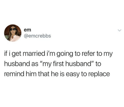 "Husband, Him, and Easy: em  @emcrebbs  if i get married i'm going to refer to my  husband as ""my first husband"" to  remind him that he is easy to replace"