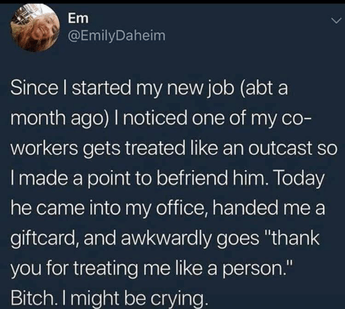 """Crying, Thank You, and Office: Em  @EmilyDaheim  Since I started my new job (abt a  month ago) I noticed one of my co-  workers gets treated like an outcast so  Imade a point to befriend him. Today  he came into my office, handed me a  giftcard, and awkwardly goes """"thank  you for treating me like a person.""""  II  Bitch. I might be crying."""