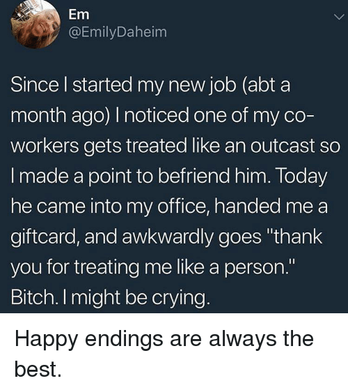 """Bitch, Crying, and Thank You: Em  @EmilyDaheim  Since l started my new job (abt a  month ago) noticed one of my co-  workers gets treated like an outcast so  I made a point to befriend him. Today  he came into my office, handed me a  giftcard, and awkwardly goes """"thank  you for treating me like a person.""""  Bitch. I might be crying Happy endings are always the best."""