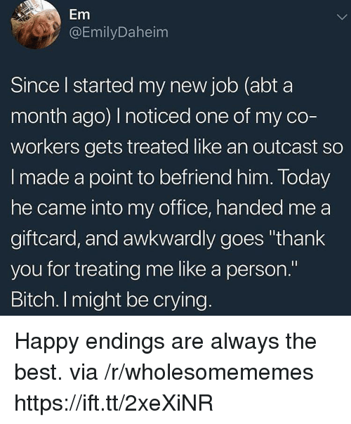 """Bitch, Crying, and Thank You: Em  @EmilyDaheim  Since l started my new job (abt a  month ago) noticed one of my co-  workers gets treated like an outcast so  I made a point to befriend him. Today  he came into my office, handed me a  giftcard, and awkwardly goes """"thank  you for treating me like a person.""""  Bitch. I might be crying Happy endings are always the best. via /r/wholesomememes https://ift.tt/2xeXiNR"""