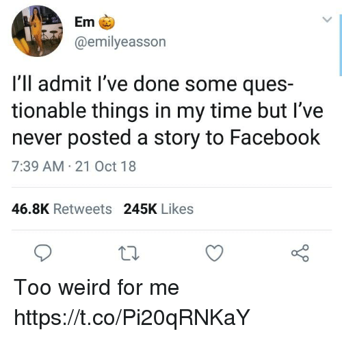 ques: Em  @emilyeasson  I'll admit l've done some ques-  tionable things in my time but I've  never posted a story to Facebook  7:39 AM 21 Oct 18  46.8K Retweets 245K Likes Too weird for me https://t.co/Pi20qRNKaY