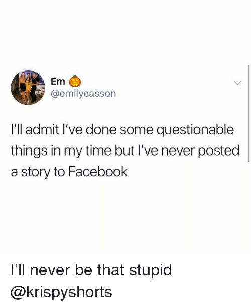 Facebook, Ironic, and Time: Em  @emilyeasson  I'll admit l've done some questionable  things in my time but I've never posted  a story to Facebook I'll never be that stupid @krispyshorts