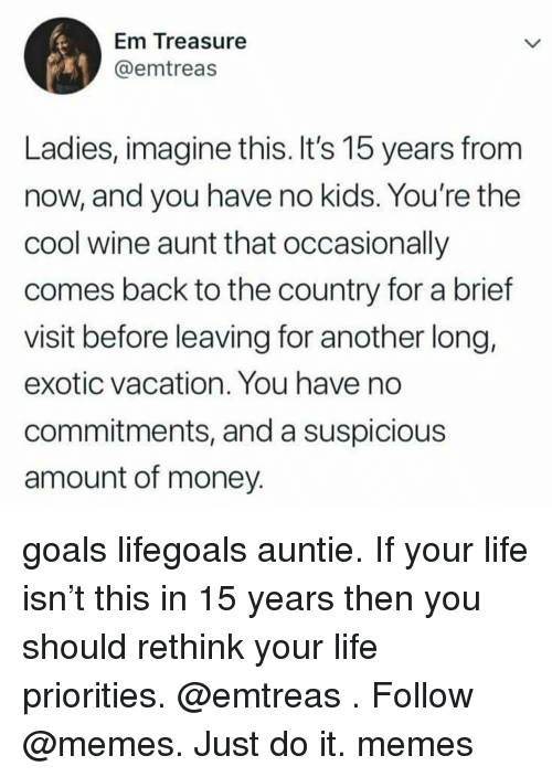 Goals, Just Do It, and Life: Em ireasure  @emtreas  Ladies, imagine this. It's 15 years from  now, and you have no kids. You're the  cool wine aunt that occasionlly  comes back to the country for a brief  visit before leaving for another long,  exotic vacation. You have no  commitments, and a suspicious  amount of money goals lifegoals auntie. If your life isn't this in 15 years then you should rethink your life priorities. @emtreas . Follow @memes. Just do it. memes
