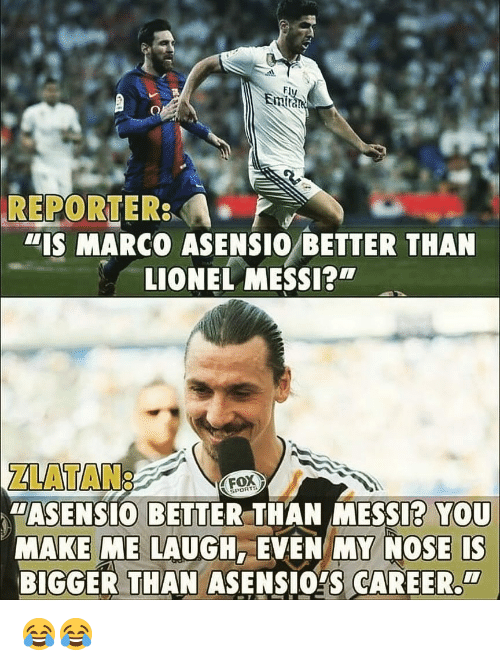 "Marco: Em  REPORTER  ""IS MARCO ASENSIO BETTER THAN  LIONEL MESSI?  ZLATAN:  ""ASENSIO BETTER THAN MESSI? YOU  MAKE ME LAUGH, EVEN MY NOSE IS  BIGGER THAN ASENSIOYS CAREER  FOX  PORTS  CI 😂😂"