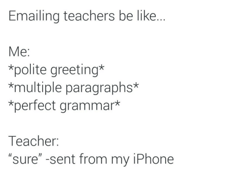 """greeting: Emailing teachers be like..  Мe:  *polite greeting*  *multiple paragraphs*  *perfect grammar*  Тeacher:  """"sure"""" -sent from my iPhone"""