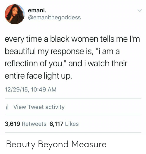 "beauty: emani.  @emanithegoddess  every time a black women tells me l'm  beautiful my response is, ""i am a  reflection of you."" and i watch their  entire face light up.  12/29/15, 10:49 AM  ili View Tweet activity  3,619 Retweets 6,117 Likes Beauty Beyond Measure"