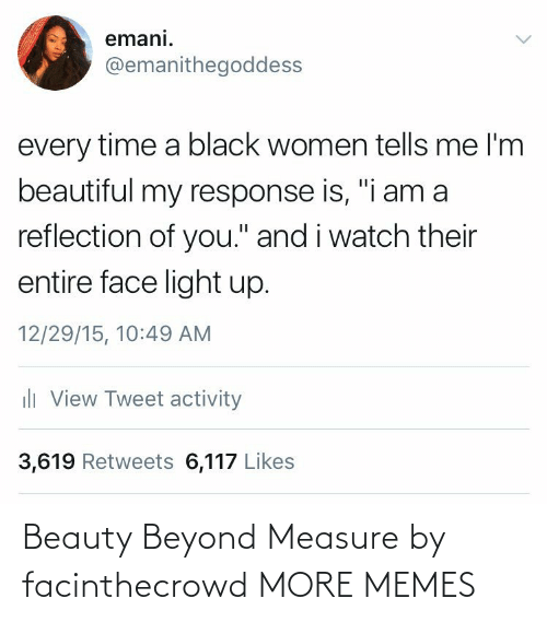 "beauty: emani.  @emanithegoddess  every time a black women tells me l'm  beautiful my response is, ""i am a  reflection of you."" and i watch their  entire face light up.  12/29/15, 10:49 AM  ili View Tweet activity  3,619 Retweets 6,117 Likes Beauty Beyond Measure by facinthecrowd MORE MEMES"