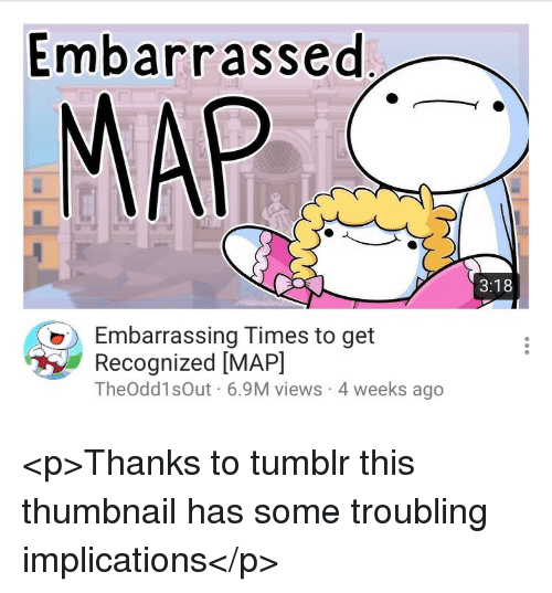 Tumblr, Map, and Times: Embarrassed  MAP  3:18  Embarrassing Times to get  Recognized [MAP]  TheOdd1sOut 6.9M views 4 weeks ago <p>Thanks to tumblr this thumbnail has some troubling implications</p>