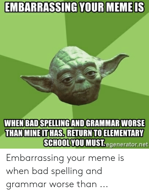 Bad Spelling Meme: EMBARRASSING  YOUR MEME IS  WHEN BAD SPELLING AND GRAMMAR  WORSE  THAN MINE IT HAS, RETURN TO ELEMENTARY  SCHOOLYOU MUST.egenerator.net Embarrassing your meme is when bad spelling and grammar worse than ...