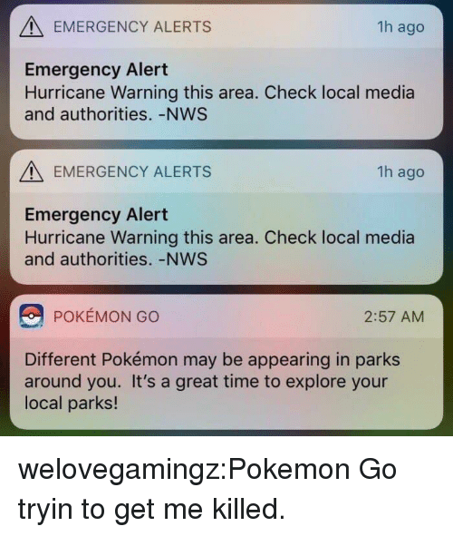 Pokemon, Tumblr, and Blog: EMERGENCY ALERTS  1h ago  Emergency Alert  Hurricane Warning this area. Check local media  and authorities. -NWS  EMERGENCY ALERTS  1h ago  Emergency Alert  Hurricane Warning this area. Check local media  and authorities. -NWS  POKÉMON GO  2:57 AM  Different Pokémon may be appearing in parks  around you. It's a great time to explore your  local parks! welovegamingz:Pokemon Go tryin to get me killed.