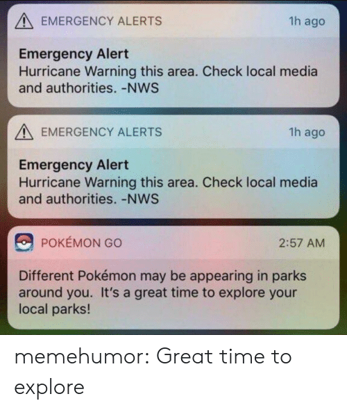 Pokemon, Tumblr, and Blog: EMERGENCY ALERTS  1h ago  Emergency Alert  Hurricane Warning this area. Check local media  and authorities. -NWS  EMERGENCY ALERTS  1h ago  Emergency Alert  Hurricane Warning this area. Check local media  and authorities. -NWS  POKEMON GO  2:57 AMM  Different Pokémon may be appearing in parks  around you. It's a great time to explore your  local parks! memehumor:  Great time to explore
