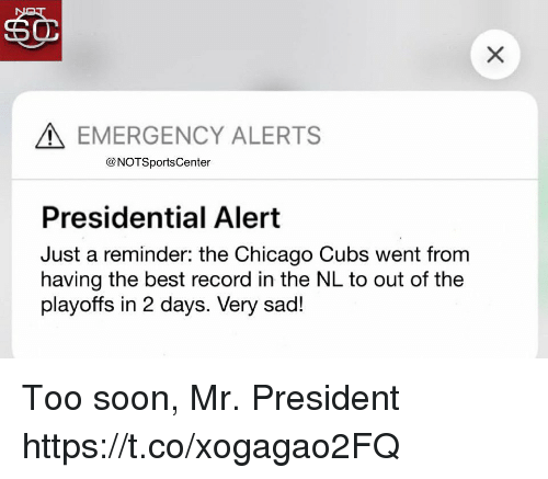 Chicago, Soon..., and Sports: EMERGENCY ALERTS  @NOTSportsCenter  Presidential Alert  Just a reminder: the Chicago Cubs went from  having the best record in the NL to out of the  playoffs in 2 days. Very sad! Too soon, Mr. President https://t.co/xogagao2FQ