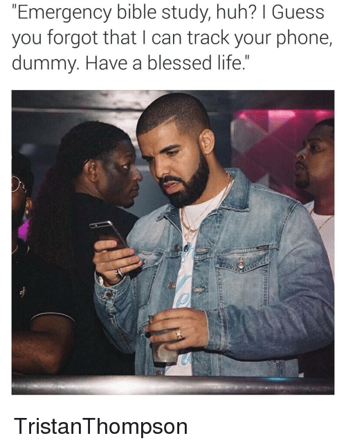 Blessed, Life, and Phone: Emergency bible study, nun? 1 Guess  you forgot that I can track your phone,  dummy. Have a blessed life TristanThompson