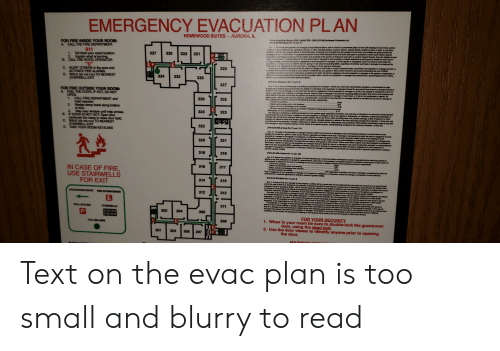 """Thereal: EMERGENCY EVACUATION PLAN  AURORA, IL  HOMEWOOD SUITES  13ASLIE 70 LCS 0 Innkeopar Protectlon Act.  C  Dosd  R  FOR FIRE INSIDE YOUR ROOM:  A CALL THE FIRE DEPARTMENT.  f vrte propletor or munngor ol my hoal provides a safa or vauit in a converient place, for tha safe kesping of any monay, jawels  T ie, taunets, nn7eatie avcurity, oF her vnknblo papere, pradous stonas, miload tickats, arlicies of alver or gold, or any her  ry and potamsiste dl amal coms, belorging to o baught in by tha guasta of such hotel, and notles the gunsts tharaof by  911  1. Tell them your exact location.  Explain what is burning.  B. CALL THE HOTEL OPERATOR  """"0""""  C. ALERT OTHERS in the area and  ACTIVATE FIRE ALARMS.  D. WALK (do not run) TO NEAREST  STAIRWELL EXIT  n0uniauous plscos n such hobal stating the fact that much safa piace is provided in which such arscns may be  o Aa  o darar surh preperty to tha porean in dharge of such safe or vauat for deposit thereain, then the fabily af such  331  335  333  337  ch  a  de  iarmamgarro, lor any nd ad inss er damage to such property or effects sustained by such guest is imited to such loss or  gg smmwit iy ait ornagigenco of eh psopriator or manager or of his agents or amployees. bat in no event is such hatal, the  dersIaaer aomut Rabke fer fone or tiamago n an nt sncasdng $250, regardiass of whethar such loss or danage is occanionad by  t  nigewe visnh pdetor or managar or of hia garts or otherwiss.  dalwes aush puspaty to tho poreo7 in charge ol ouch #ala or vauit for depoait theroin, such hotal, he propdetor or manager thernaof, is  o ef themaga28 auch prparty autned by auch gast r althor owner thermof in any amount ceding the sum of $E00  r t N as dameno in occadonari hy thalt the faut or nagilgance of auch proprietor or managar or his agants ar amployses ar  hig ueh piopety mny ba al aator vehaa, umlesa auch papealor ar manager has endered into a spacial agreamant in wiing  P  e  ¥  329  R  TE n  MA  334  332  330  327  ECRAO a a"""