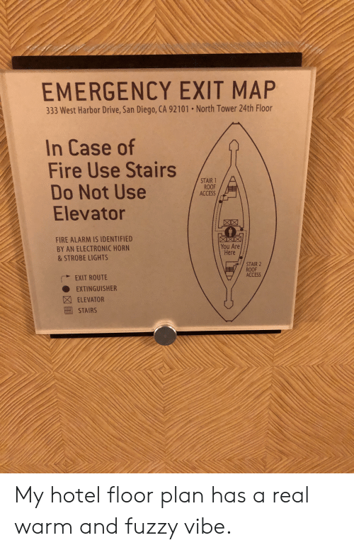 Fire, Access, and Alarm: EMERGENCY EXIT MAP  333 West Harbor Drive, San Diego, CA 92101 . North Tower 24th Floor  In Case of  Fire Use Stairs  Do Not Use  Elevator  STAIR 1  ROOF  ACCESS  0  FIRE ALARM IS IDENTIFIED  BY AN ELECTRONIC HORN  & STROBE LIGHTS  You Are  Here  STAIR 2  ROOF  ACCESS  EXIT ROUTE  ● EXTINGUISHER  因ELEVATOR  STAIRS My hotel floor plan has a real warm and fuzzy vibe.