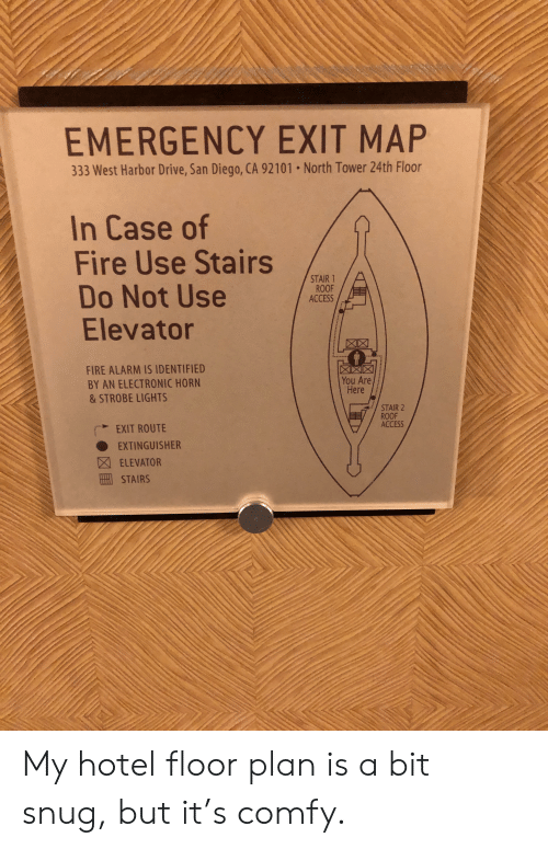 Fire, Funny, and Access: EMERGENCY EXIT MAP  333 West Harbor Drive, San Diego, CA 92101 . North Tower 24th Floor  In Case of  Fire Use Stairs  Do Not Use  Elevator  STAIR 1  ROOF  ACCESS  0  FIRE ALARM IS IDENTIFIED  BY AN ELECTRONIC HORN  & STROBE LIGHTS  You Are  Here  STAIR 2  ROOF  ACCESS  EXIT ROUTE  ● EXTINGUISHER  因ELEVATOR  STAIRS My hotel floor plan is a bit snug, but it's comfy.