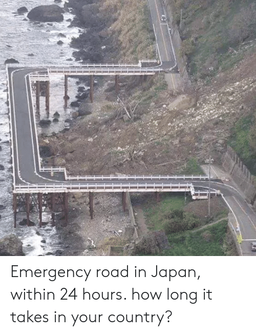 24 hours: Emergency road in Japan, within 24 hours. how long it takes in your country?