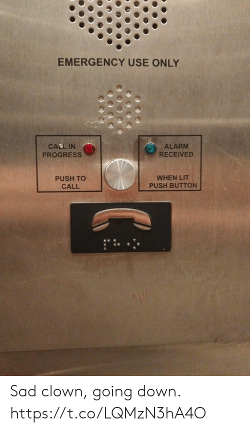 Lit, Alarm, and Sad: EMERGENCY USE ONLY  CALL IN  PROGRESS  ALARM  RECEIVED  PUSH TO  CALL  WHEN LIT  PUSH BUTTON Sad clown, going down. https://t.co/LQMzN3hA4O