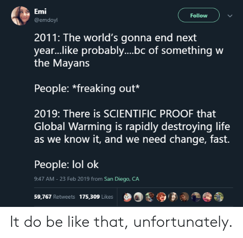 Be Like, Global Warming, and Life: Emi  @emdoyl  Follow  2011: The world's gonna end next  year..like probably....bc of something w  the Mayans  People: *freaking out*  2019: There is SCIENTIFIC PROOF that  Global Warming is rapidly destroying life  as we know it, and we need change, fast.  People: lol ok  9:47 AM - 23 Feb 2019 from San Diego, CA  59,767 Retweets 175,309 Like  00,9  % It do be like that, unfortunately.