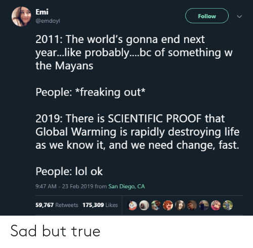 Global Warming, Life, and Lol: Emi  @emdoyl  Follow  2011: The world's gonna end next  year..like probably....bc of something w  the Mayans  People: *freaking out*  2019: There is SCIENTIFIC PROOF that  Global Warming is rapidly destroying life  as we know it, and we need change, fast.  People: lol ok  9:47 AM - 23 Feb 2019 from San Diego, CA  59,767 Retweets 175,309 Like  00,9  % Sad but true