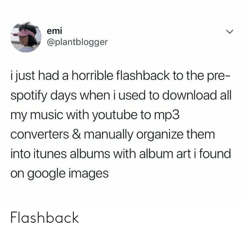 Flashback: emi  @plantblogger  i just had a horrible flashback to the pre-  spotify days when i used to download all  my music with youtube to mp3  converters & manually organize them  into itunes albums with album art i found  on google images Flashback